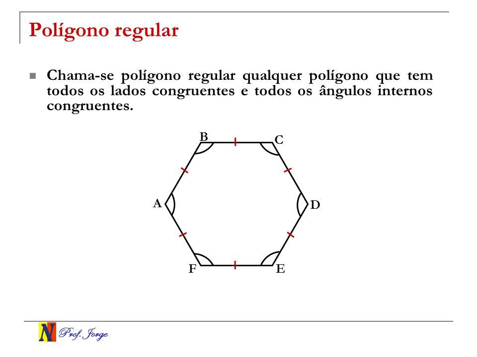 Prof. Jorge Polígono regular Chama-se polígono regular qualquer polígono que tem todos os lados congruentes e todos os ângulos internos congruentes. B