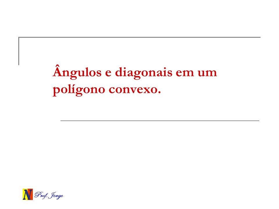 Prof. Jorge Ângulos e diagonais em um polígono convexo.