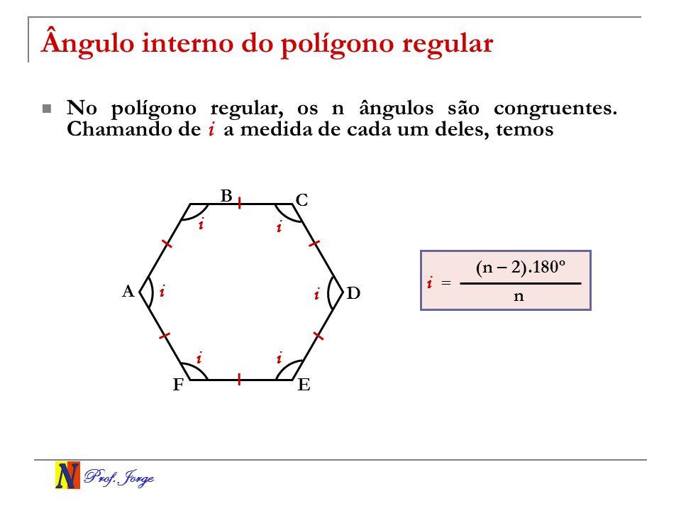 Prof. Jorge Ângulo interno do polígono regular No polígono regular, os n ângulos são congruentes. Chamando de i a medida de cada um deles, temos B A C