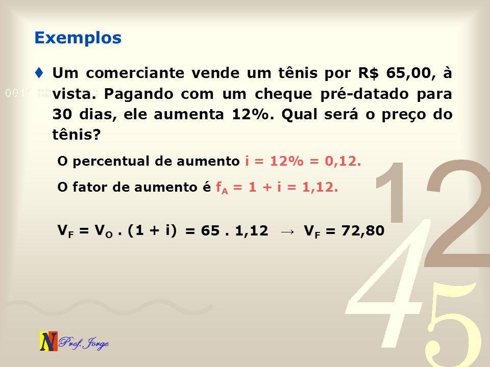 Prof. Jorge Um comerciante vende um tênis por R$ 65,00, à vista. Pagando com um cheque pré-datado para 30 dias, ele aumenta 12%. Qual será o preço do