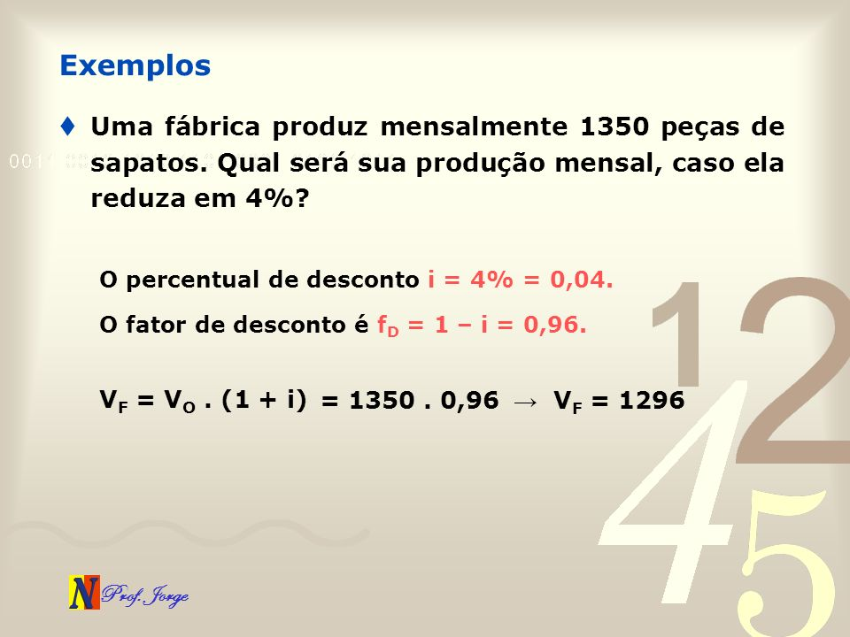 Prof. Jorge Uma fábrica produz mensalmente 1350 peças de sapatos. Qual será sua produção mensal, caso ela reduza em 4%? Exemplos O percentual de desco