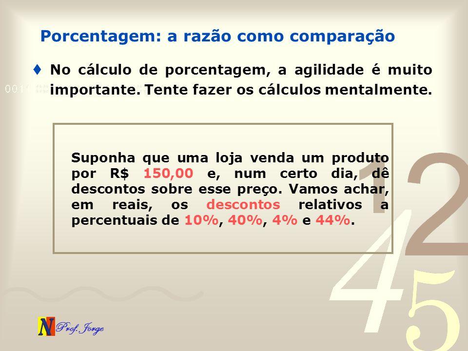 Prof. Jorge No cálculo de porcentagem, a agilidade é muito importante. Tente fazer os cálculos mentalmente. Porcentagem: a razão como comparação Supon