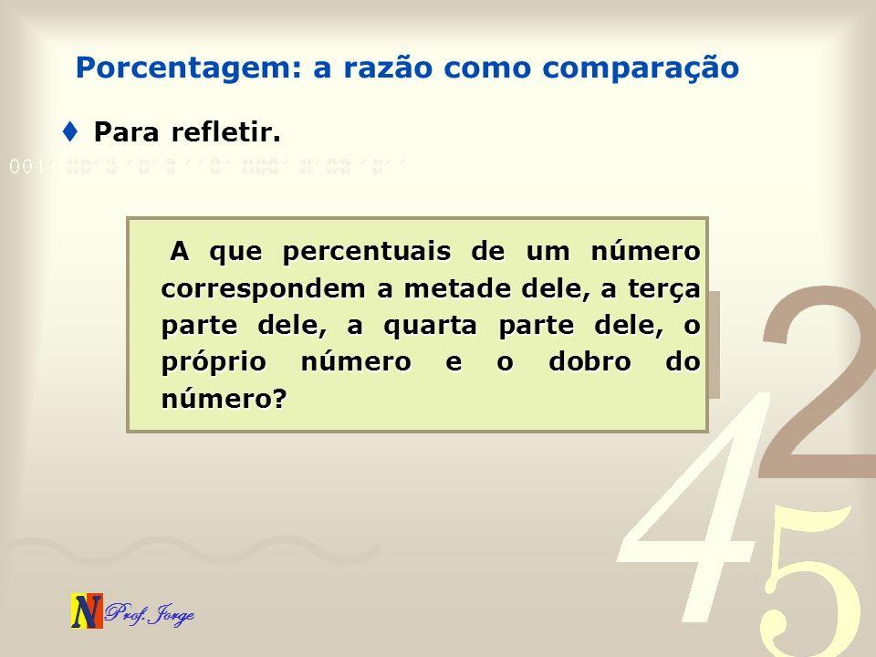 Prof. Jorge Para refletir. Porcentagem: a razão como comparação A que percentuais de um número correspondem a metade dele, a terça parte dele, a quart