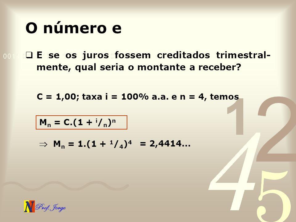Prof. Jorge O número e E se os juros fossem creditados trimestral- mente, qual seria o montante a receber? C = 1,00; taxa i = 100% a.a. e n = 4, temos