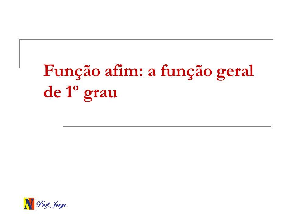 Prof. Jorge Função afim: a função geral de 1º grau