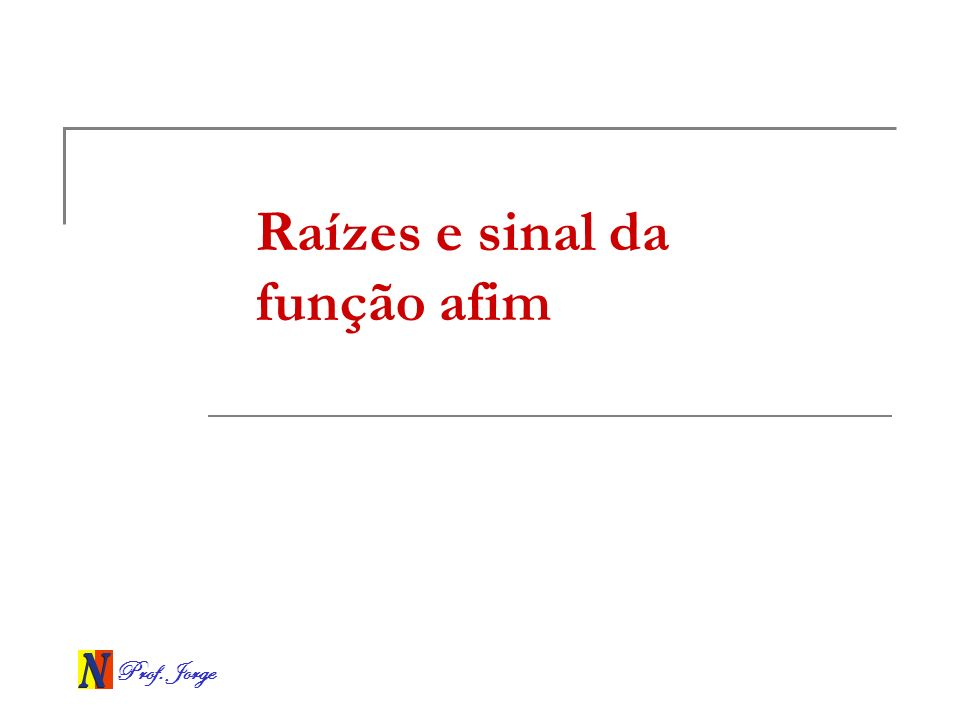 Prof. Jorge Raízes e sinal da função afim