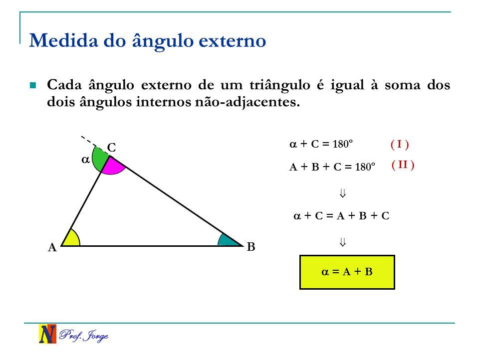 Prof. Jorge Medida do ângulo externo Cada ângulo externo de um triângulo é igual à soma dos dois ângulos internos não-adjacentes. A C B + C = 180º A +