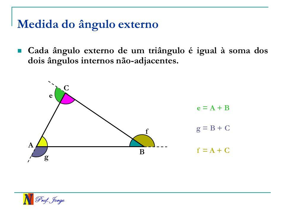 Prof. Jorge Medida do ângulo externo Cada ângulo externo de um triângulo é igual à soma dos dois ângulos internos não-adjacentes. f A C B e = A + B g