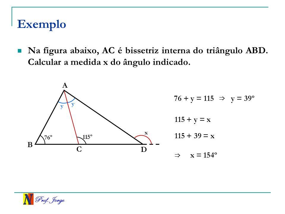 Prof. Jorge Exemplo Na figura abaixo, AC é bissetriz interna do triângulo ABD. Calcular a medida x do ângulo indicado. B A D 76º 115º C x y y 76 + y =