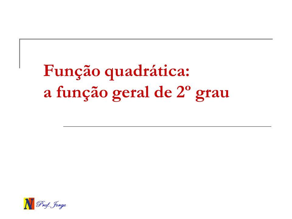 Prof. Jorge Função quadrática: a função geral de 2º grau