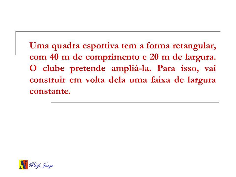 Prof. Jorge Uma quadra esportiva tem a forma retangular, com 40 m de comprimento e 20 m de largura. O clube pretende ampliá-la. Para isso, vai constru