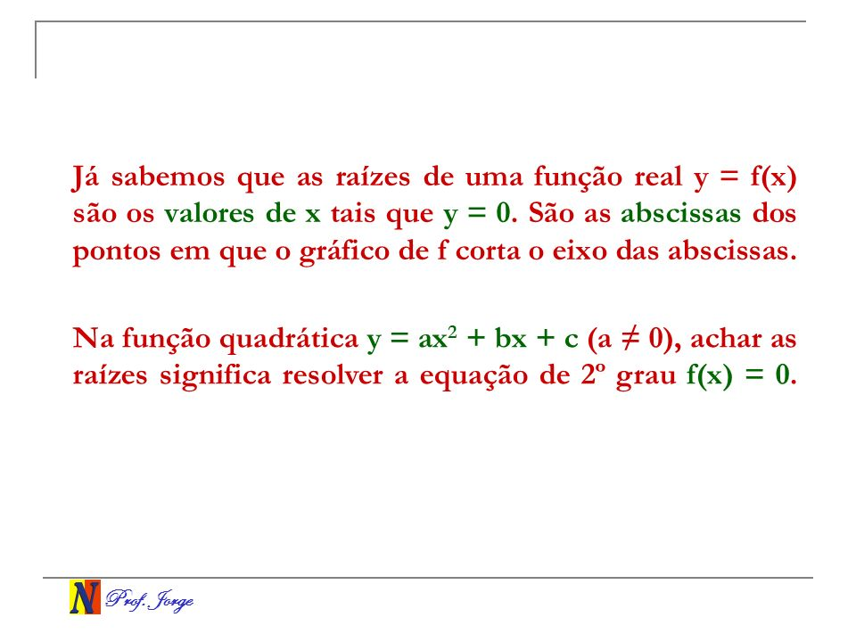 Prof. Jorge Já sabemos que as raízes de uma função real y = f(x) são os valores de x tais que y = 0. São as abscissas dos pontos em que o gráfico de f