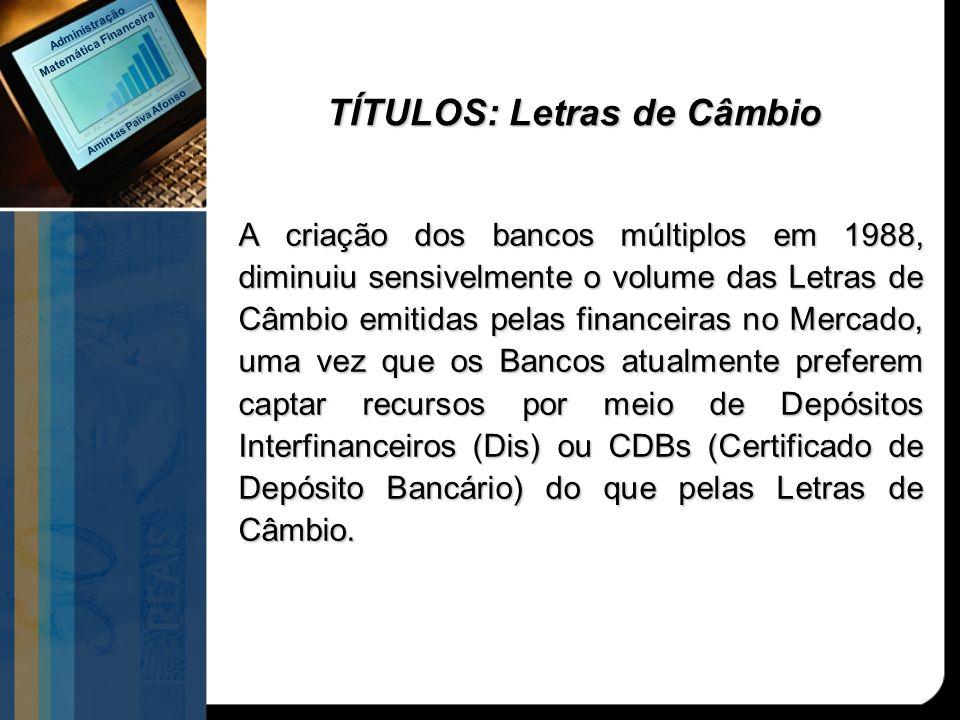TÍTULOS: Letras de Câmbio A criação dos bancos múltiplos em 1988, diminuiu sensivelmente o volume das Letras de Câmbio emitidas pelas financeiras no M