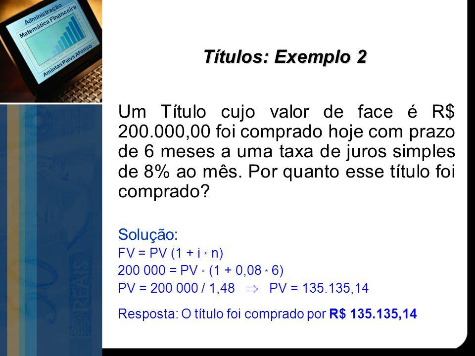 Títulos: Exemplo 2 Um Título cujo valor de face é R$ 200.000,00 foi comprado hoje com prazo de 6 meses a uma taxa de juros simples de 8% ao mês. Por q
