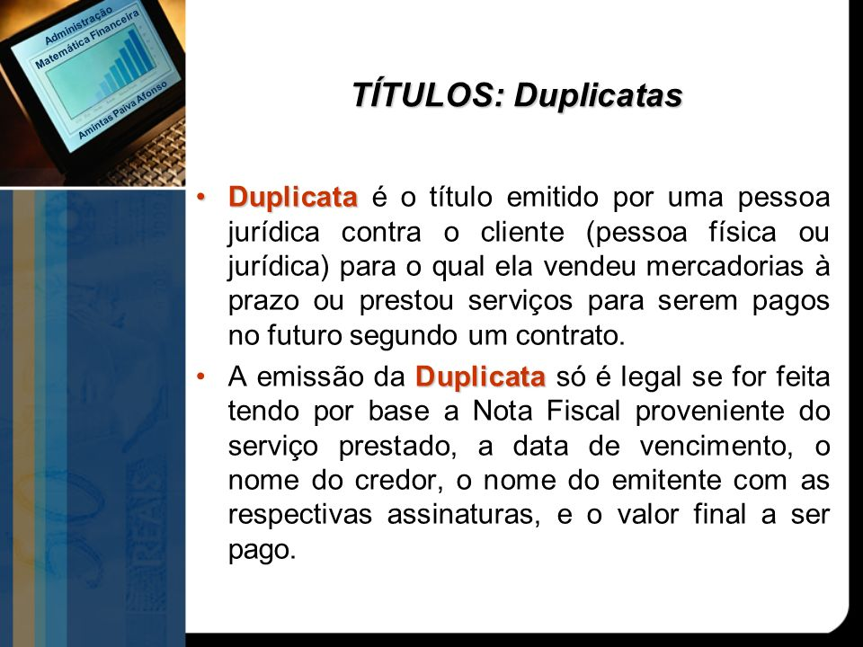 DuplicataDuplicata é o título emitido por uma pessoa jurídica contra o cliente (pessoa física ou jurídica) para o qual ela vendeu mercadorias à prazo