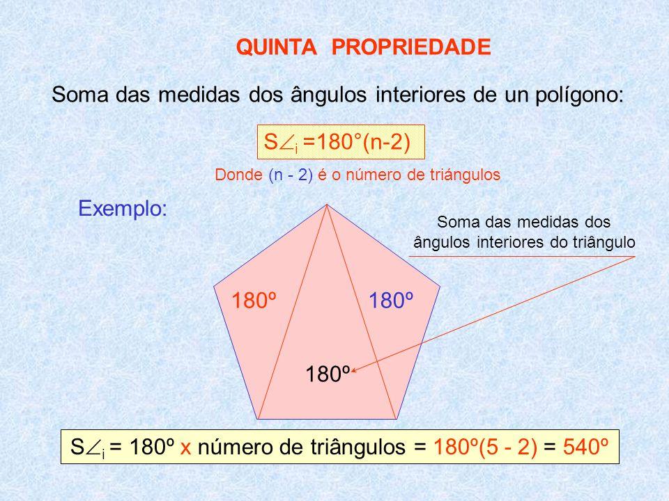 QUINTA PROPRIEDADE Soma das medidas dos ângulos interiores de un polígono: S i =180°(n-2) Exemplo: 180º S i = 180º x número de triângulos = 180º(5 - 2