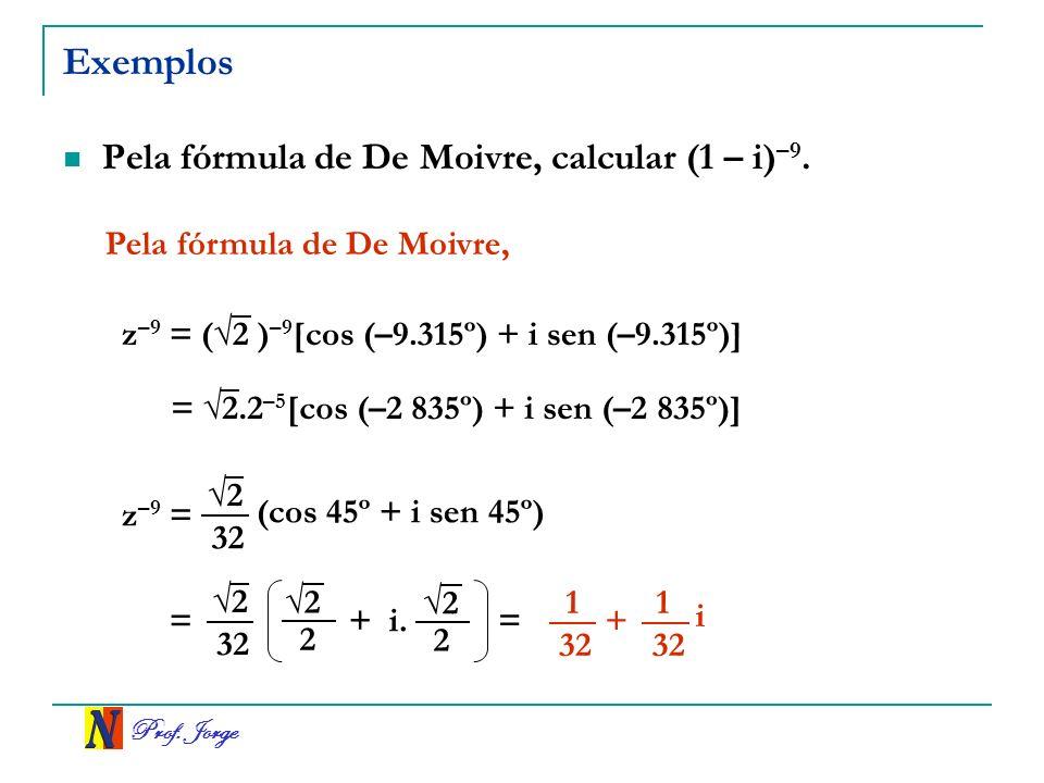 Prof.Jorge Exemplos Pela fórmula de De Moivre, calcular (1 – i) –9.