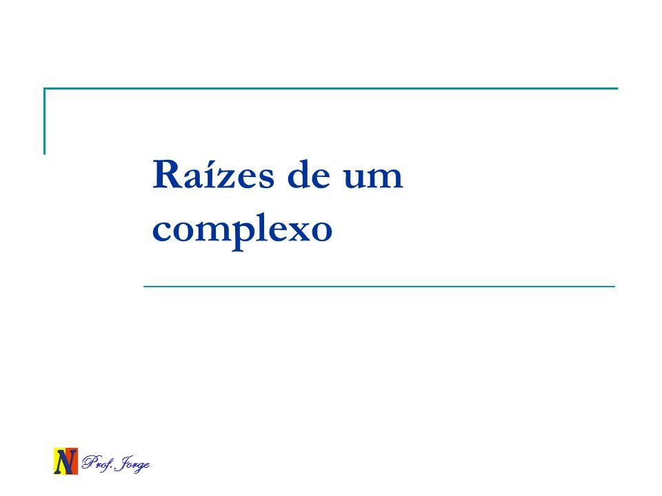 Prof. Jorge Raízes de um complexo