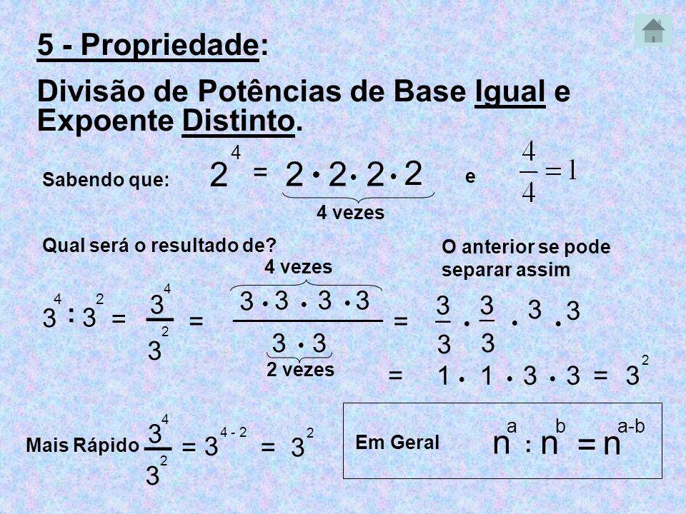 5 - Propriedade: Divisão de Potências de Base Igual e Expoente Distinto. Sabendo que: 2 4 = 222 2 4 vezes Qual será o resultado de? 3 4 : 3 2 4 vezes
