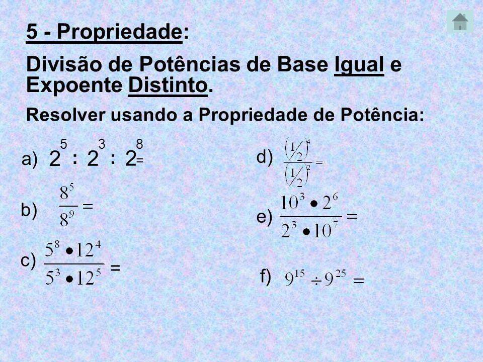 2 5 : 2 3 Resolver usando a Propriedade de Potência: a) = b) c) = e) 2 8 : d) f) 5 - Propriedade: Divisão de Potências de Base Igual e Expoente Distin