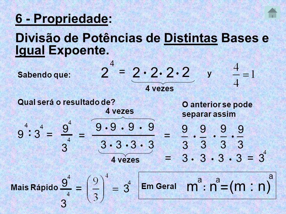 6 - Propriedade: Divisão de Potências de Distintas Bases e Igual Expoente. Sabendo que: 2 4 = 222 2 4 vezes Qual será o resultado de? 9 4 : 3 4 4 veze