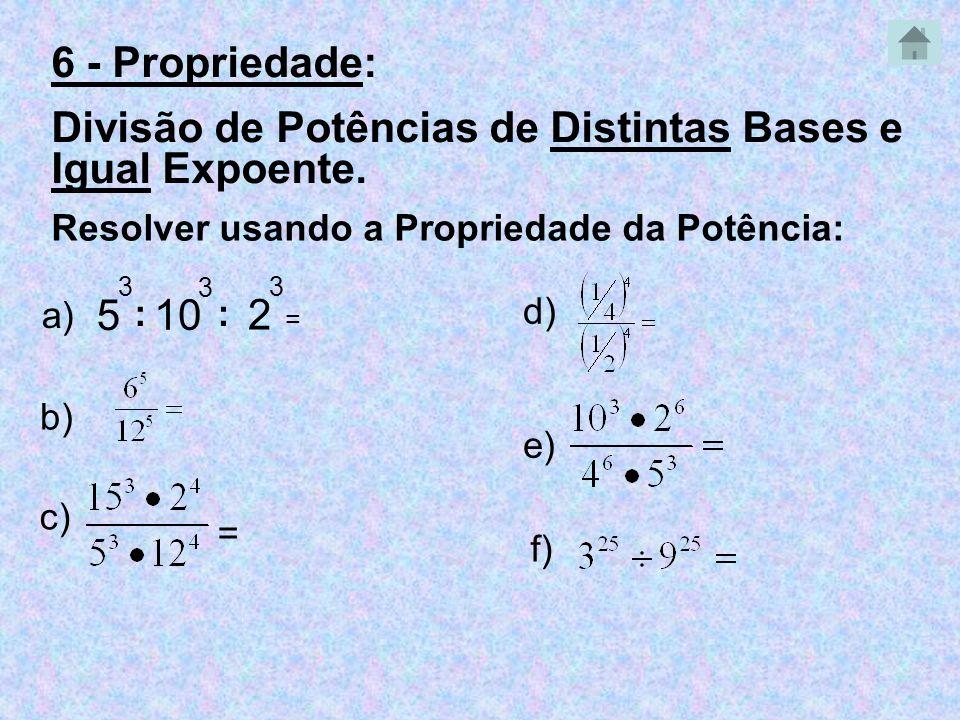 5 3 : 10 3 Resolver usando a Propriedade da Potência: a) = b) c) = e) 2 3 : d) f) 6 - Propriedade: Divisão de Potências de Distintas Bases e Igual Exp