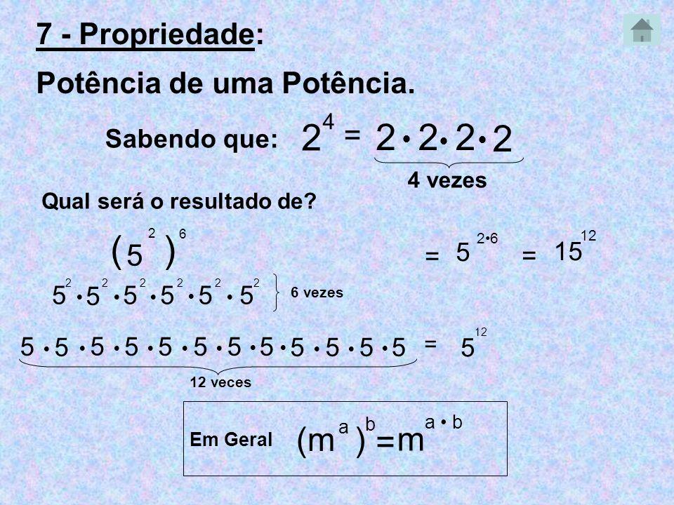 7 - Propriedade: Potência de uma Potência. Sabendo que: 2 4 = 222 2 4 vezes Qual será o resultado de? 5 2 ) 6 = 2626 = 15 12 5 ( 5 2 5 2 5 2 5 2 5 2 5