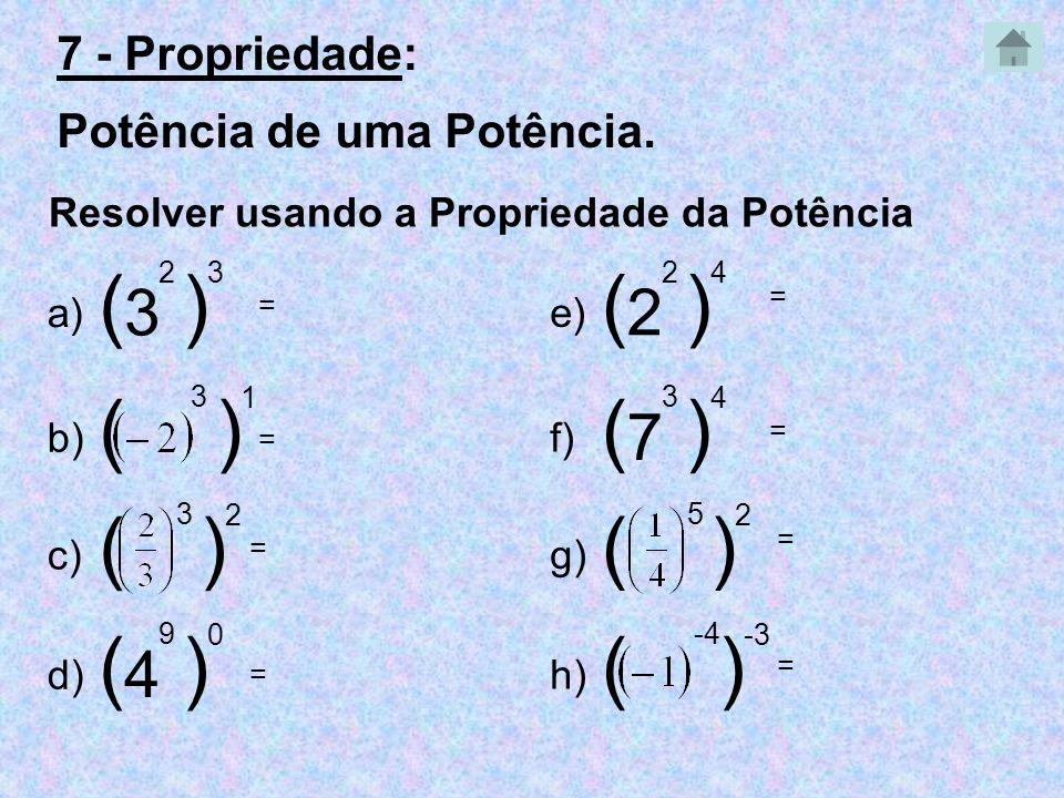 Resolver usando a Propriedade da Potência 3 2 ) 3 ( a) 3 ) 1 ( b) 3 ) 2 ( c) 4 9 ) 0 ( d) 2 2 ) 4 ( e) 7 3 ) 4 ( f) 5 ) 2 ( g) -4 ) -3 ( h) = = = = =