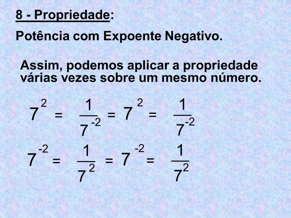 Assim, podemos aplicar a propriedade várias vezes sobre um mesmo número. 7 2 = __ 1 7 -2 7 2 = __ 1 7 -2 = 7 = __ 1 7 2 7 -2 = __ 1 7 2 = 8 - Propried