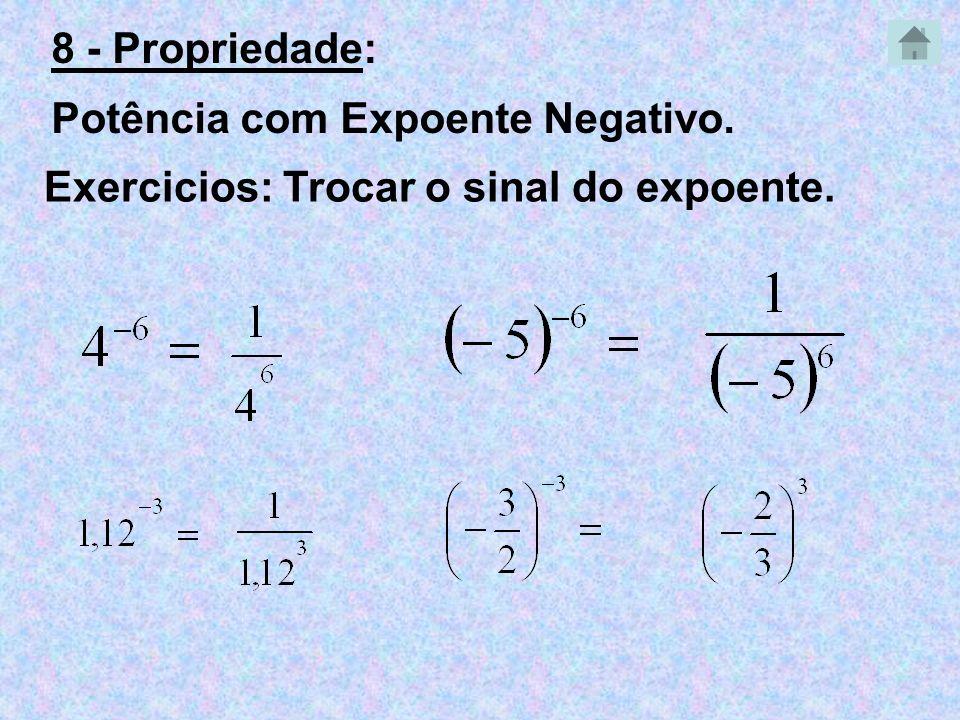 Exercicios: Trocar o sinal do expoente. 8 - Propriedade: Potência com Expoente Negativo.