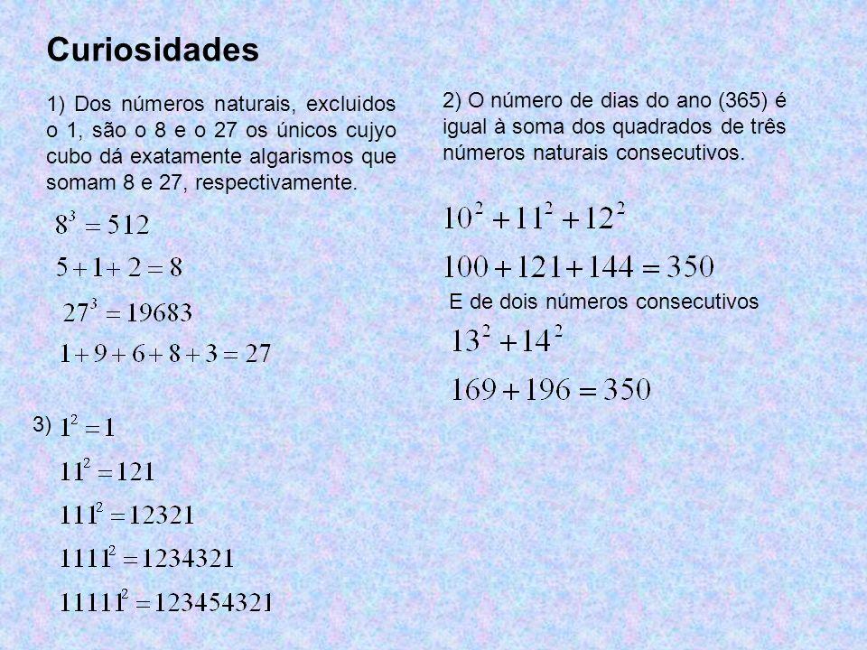 Curiosidades 1) Dos números naturais, excluidos o 1, são o 8 e o 27 os únicos cujyo cubo dá exatamente algarismos que somam 8 e 27, respectivamente. 2