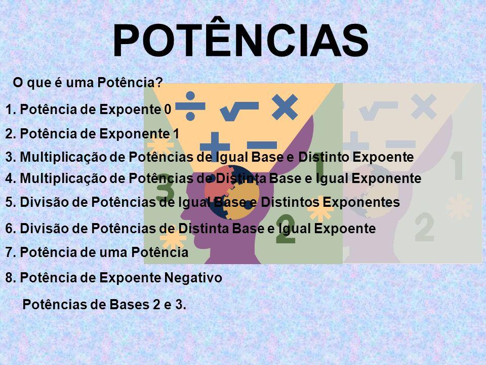 POTÊNCIAS O que é uma Potência? 1. Potência de Expoente 0 2. Potência de Exponente 1 3. Multiplicação de Potências de Igual Base e Distinto Expoente 4