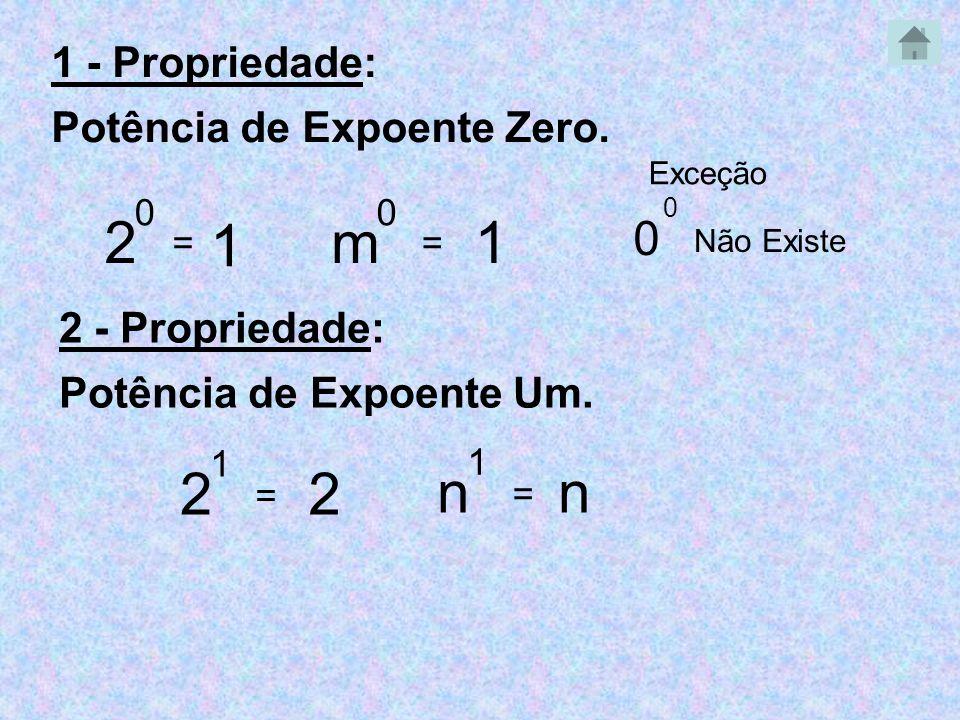 1 - Propriedade: Potência de Expoente Zero. 2 0 = 1 2 - Propriedade: Potência de Expoente Um. 2 1 = 2 Exceção 0 0 Não Existe m 0 = 1 n 1 = n