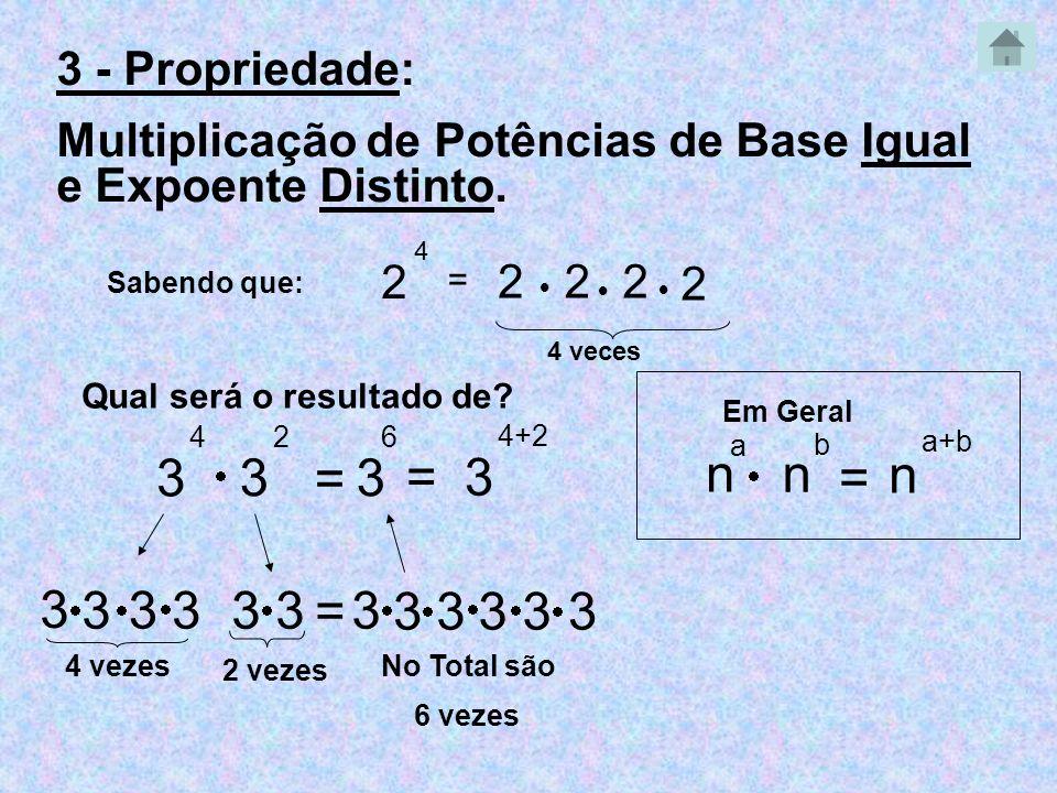 3 - Propriedade: Multiplicação de Potências de Base Igual e Expoente Distinto. Sabendo que: 2 4 = 222 2 4 veces Qual será o resultado de? 3 4 3 2 3 3