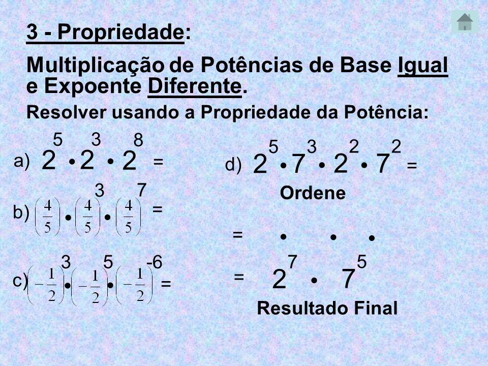 2 5 2 3 Resolver usando a Propriedade da Potência: 2 7 a) = 3 7 b) = 3 5 -6 c) = 2 5 7 3 2 2 d) = 7 2 Ordene 7 5 = = Resultado Final 3 - Propriedade: