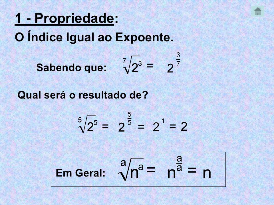 2 2 _ 1 - Propriedade: O Índice Igual ao Expoente. Sabendo que: 7 2 3 = 3 2 7 3 7 Qual será o resultado de? 5 2 5 = 5 2 _ 55 5 = _ a n = a n a n a a E
