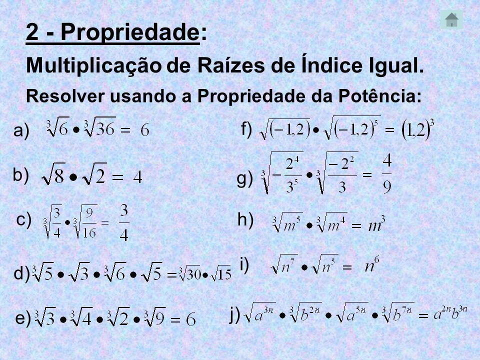 Resolver usando a Propriedade da Potência: a) b) c) d) e) f) g) h) i) j) 2 - Propriedade: Multiplicação de Raízes de Índice Igual.