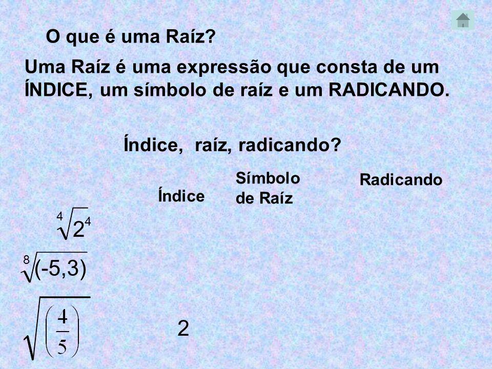 4 O que é uma Raíz? Uma Raíz é uma expressão que consta de um ÍNDICE, um símbolo de raíz e um RADICANDO. Índice, raíz, radicando? 2 4 Índice Radicando