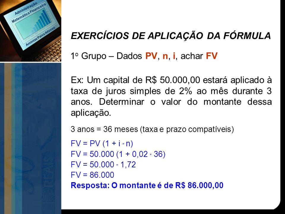 EXERCÍCIOS DE APLICAÇÃO DA FÓRMULA 1 o Grupo – Dados PV, n, i, achar FV Ex: Um capital de R$ 50.000,00 estará aplicado à taxa de juros simples de 2% a