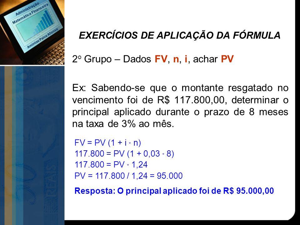 EXERCÍCIOS DE APLICAÇÃO DA FÓRMULA 2 o Grupo – Dados FV, n, i, achar PV Ex: Sabendo-se que o montante resgatado no vencimento foi de R$ 117.800,00, de