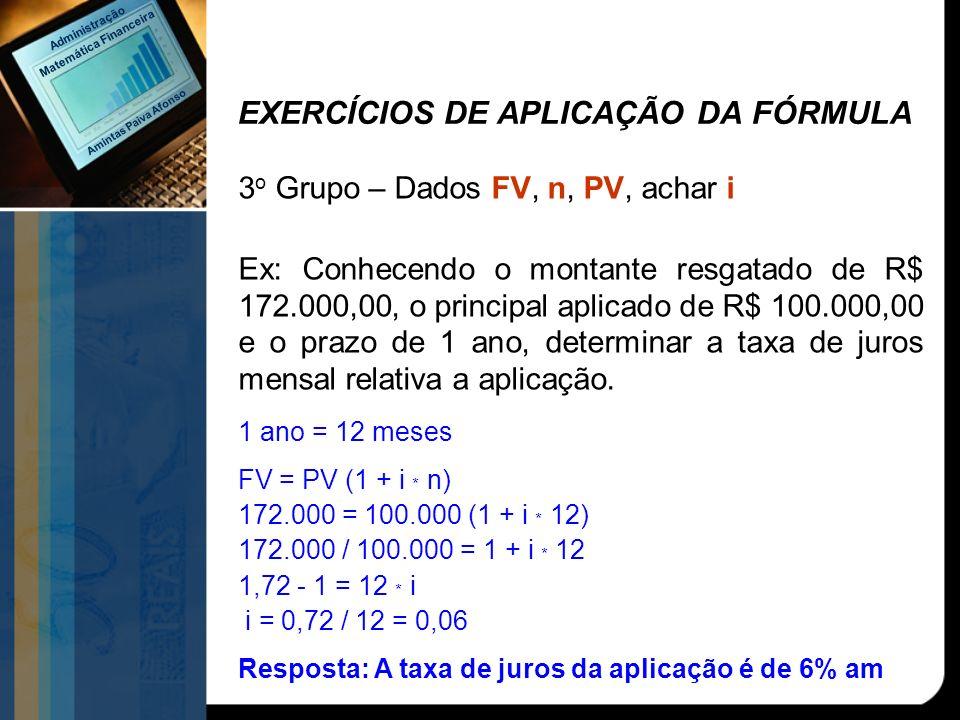 EXERCÍCIOS DE APLICAÇÃO DA FÓRMULA 3 o Grupo – Dados FV, n, PV, achar i Ex: Conhecendo o montante resgatado de R$ 172.000,00, o principal aplicado de