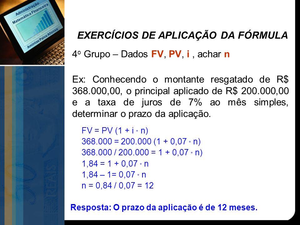 EXERCÍCIOS DE APLICAÇÃO DA FÓRMULA 4 o Grupo – Dados FV, PV, i, achar n Ex: Conhecendo o montante resgatado de R$ 368.000,00, o principal aplicado de