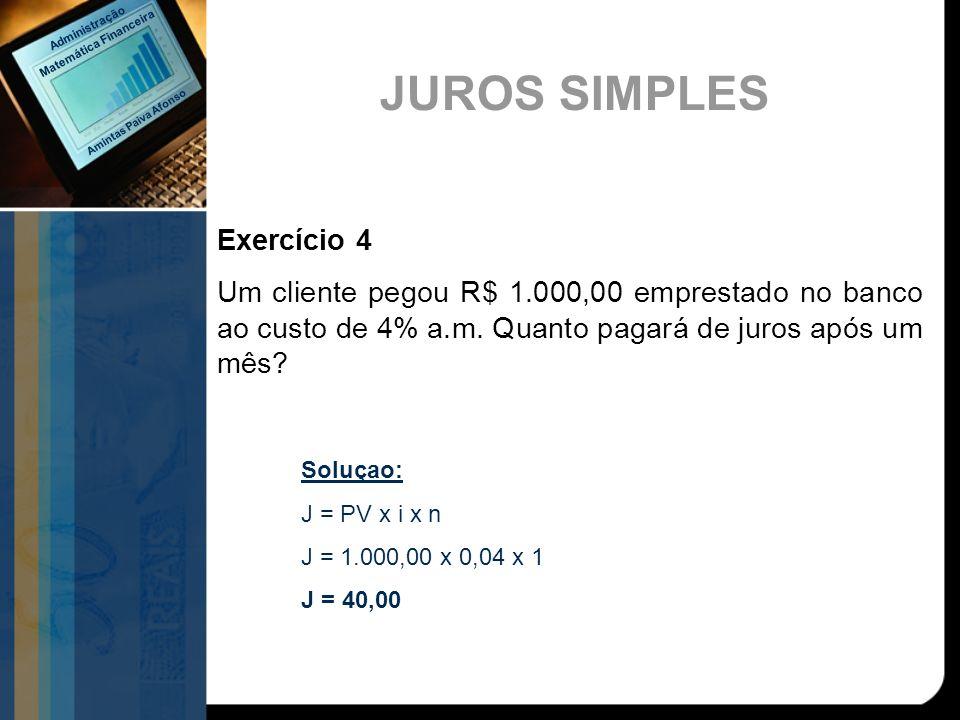Exercício 4 Um cliente pegou R$ 1.000,00 emprestado no banco ao custo de 4% a.m. Quanto pagará de juros após um mês? Soluçao: J = PV x i x n J = 1.000