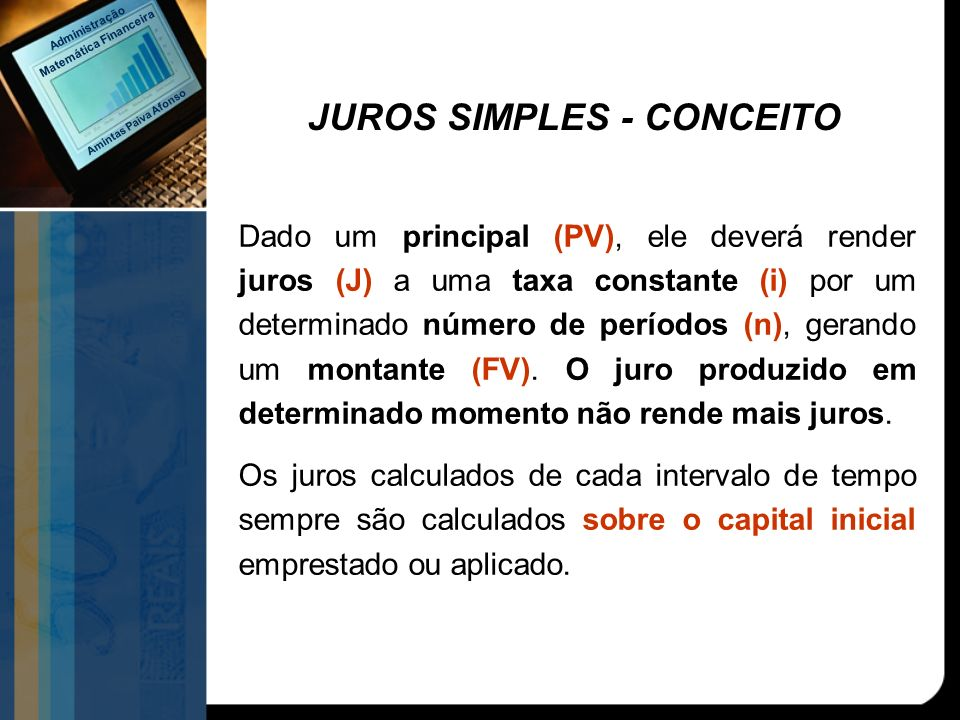 JUROS SIMPLES - CONCEITO Dado um principal (PV), ele deverá render juros (J) a uma taxa constante (i) por um determinado número de períodos (n), geran