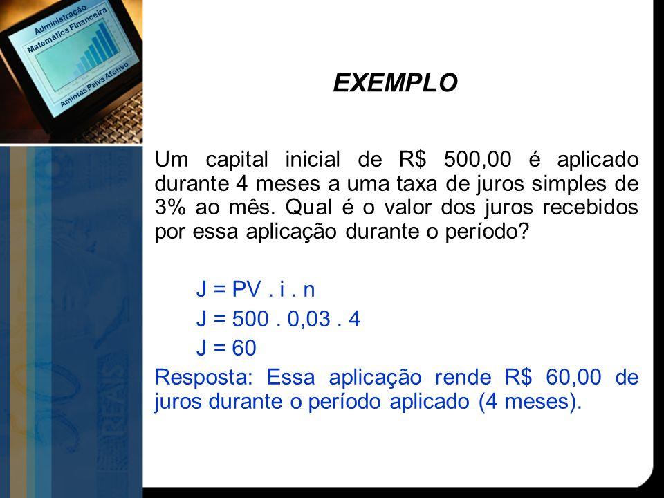 EXEMPLO Um capital inicial de R$ 500,00 é aplicado durante 4 meses a uma taxa de juros simples de 3% ao mês. Qual é o valor dos juros recebidos por es