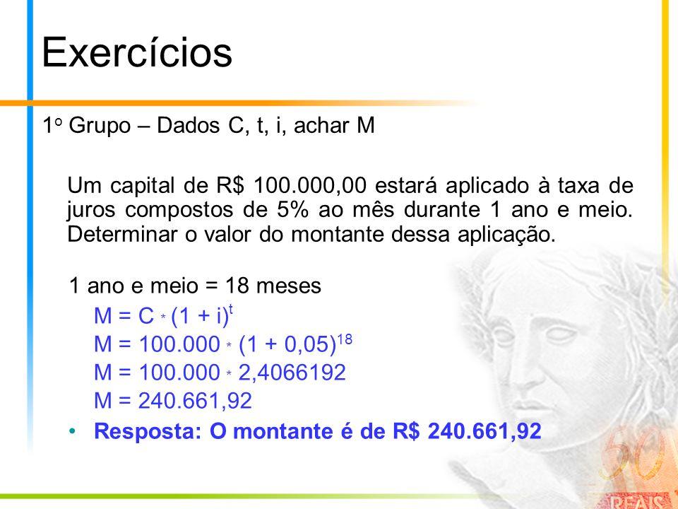 Exercícios 1 o Grupo – Dados C, t, i, achar M Um capital de R$ 100.000,00 estará aplicado à taxa de juros compostos de 5% ao mês durante 1 ano e meio.