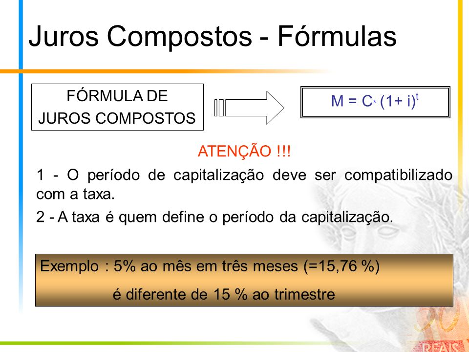 Juros Compostos - Fórmulas M = C * (1+ i) t FÓRMULA DE JUROS COMPOSTOS ATENÇÃO !!! 1 - O período de capitalização deve ser compatibilizado com a taxa.