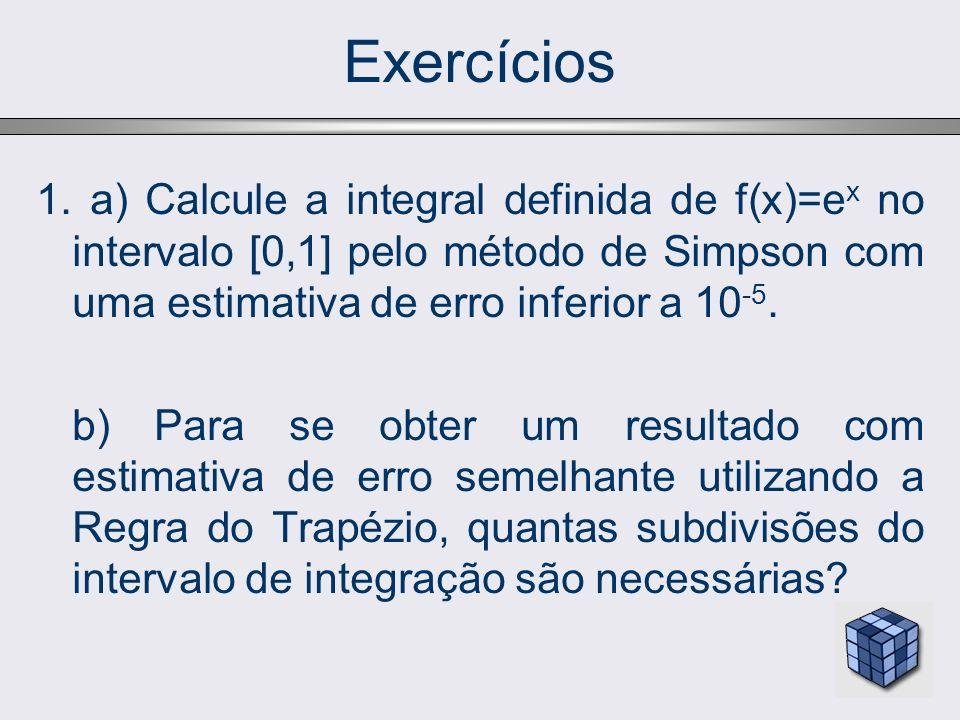 Exercícios 1. a) Calcule a integral definida de f(x)=e x no intervalo [0,1] pelo método de Simpson com uma estimativa de erro inferior a 10 -5. b) Par