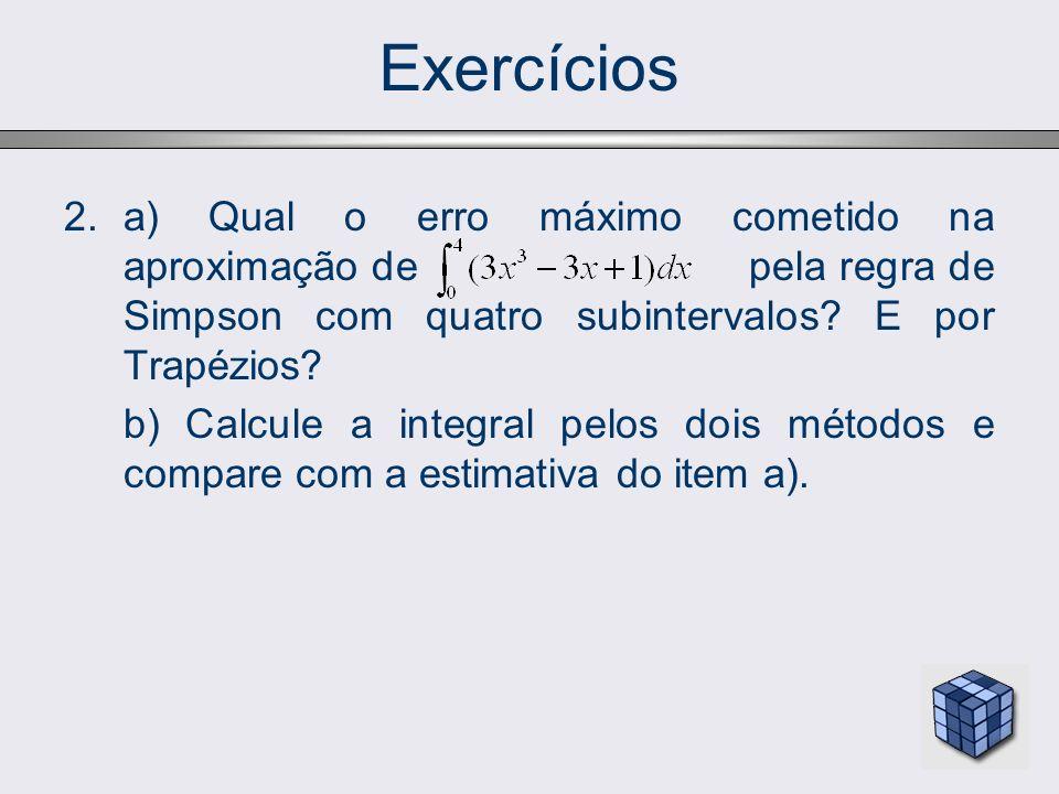 Exercícios 2.a) Qual o erro máximo cometido na aproximação de pela regra de Simpson com quatro subintervalos? E por Trapézios? b) Calcule a integral p