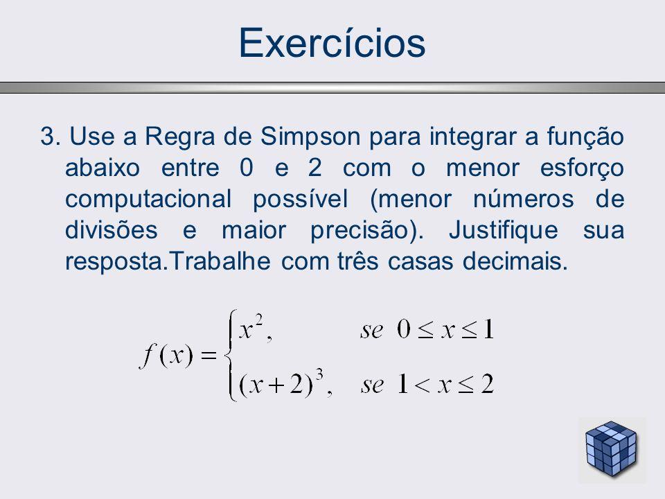 Exercícios 3. Use a Regra de Simpson para integrar a função abaixo entre 0 e 2 com o menor esforço computacional possível (menor números de divisões e